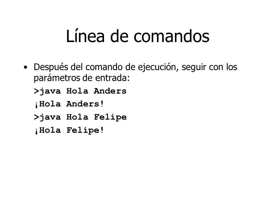 Línea de comandos Después del comando de ejecución, seguir con los parámetros de entrada: >java Hola Anders ¡Hola Anders! >java Hola Felipe ¡Hola Feli