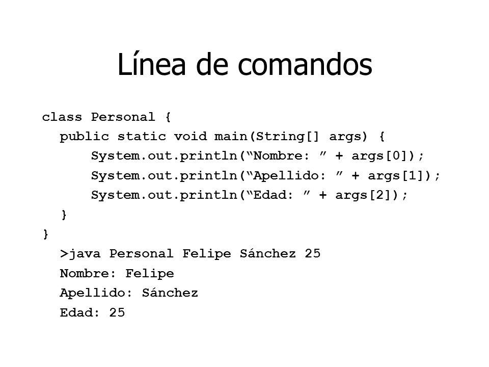 Línea de comandos class Personal { public static void main(String[] args) { System.out.println(Nombre: + args[0]); System.out.println(Apellido: + args[1]); System.out.println(Edad: + args[2]); } } >java Personal Felipe Sánchez 25 Nombre: Felipe Apellido: Sánchez Edad: 25