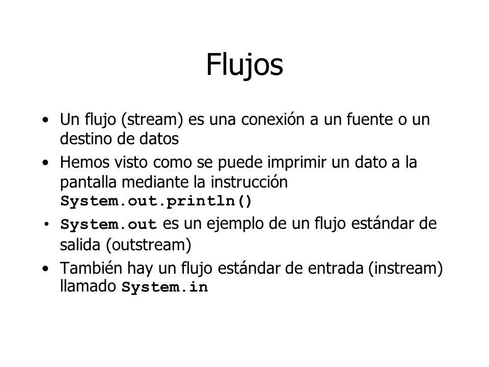 Flujos Un flujo (stream) es una conexión a un fuente o un destino de datos Hemos visto como se puede imprimir un dato a la pantalla mediante la instrucción System.out.println() System.out es un ejemplo de un flujo estándar de salida (outstream) También hay un flujo estándar de entrada (instream) llamado System.in