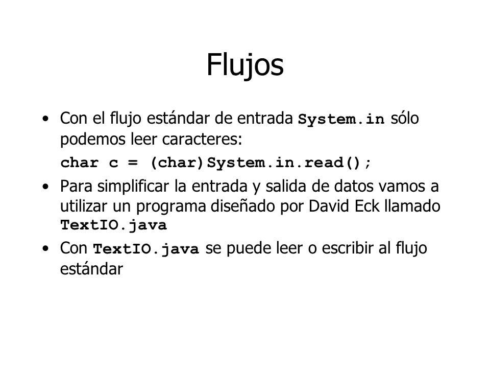 Flujos Con el flujo estándar de entrada System.in sólo podemos leer caracteres: char c = (char)System.in.read(); Para simplificar la entrada y salida de datos vamos a utilizar un programa diseñado por David Eck llamado TextIO.java Con TextIO.java se puede leer o escribir al flujo estándar