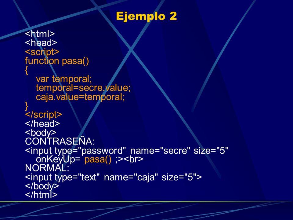 Ejemplo 2 function pasa() { var temporal; temporal=secre.value; caja.value=temporal; } CONTRASEÑA: NORMAL: