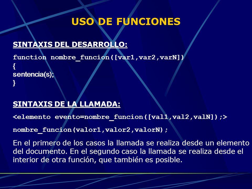 USO DE FUNCIONES SINTAXIS DEL DESARROLLO: function nombre_funcion([var1,var2,varN]) { sentencia(s); } SINTAXIS DE LA LLAMADA: nombre_funcion(valor1,va