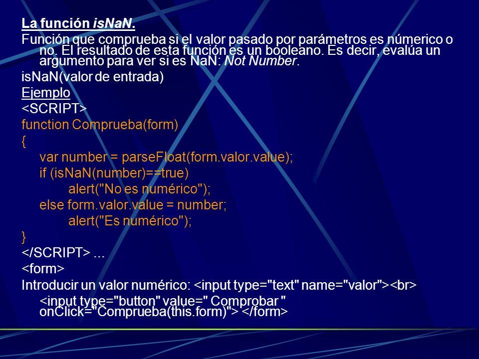 La función isNaN. Función que comprueba si el valor pasado por parámetros es númerico o no. El resultado de esta función es un booleano. Es decir, eva