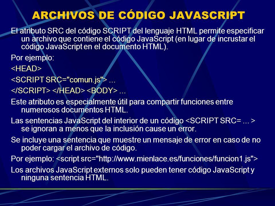 ARCHIVOS DE CÓDIGO JAVASCRIPT El atributo SRC del código SCRIPT del lenguaje HTML permite especificar un archivo que contiene el código JavaScript (en