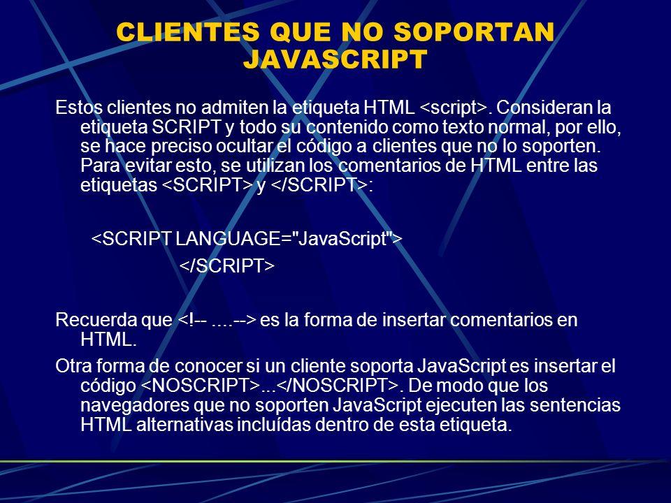 CLIENTES QUE NO SOPORTAN JAVASCRIPT Estos clientes no admiten la etiqueta HTML. Consideran la etiqueta SCRIPT y todo su contenido como texto normal, p