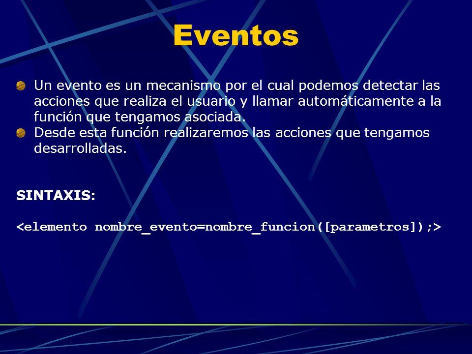Eventos Un evento es un mecanismo por el cual podemos detectar las acciones que realiza el usuario y llamar automáticamente a la función que tengamos