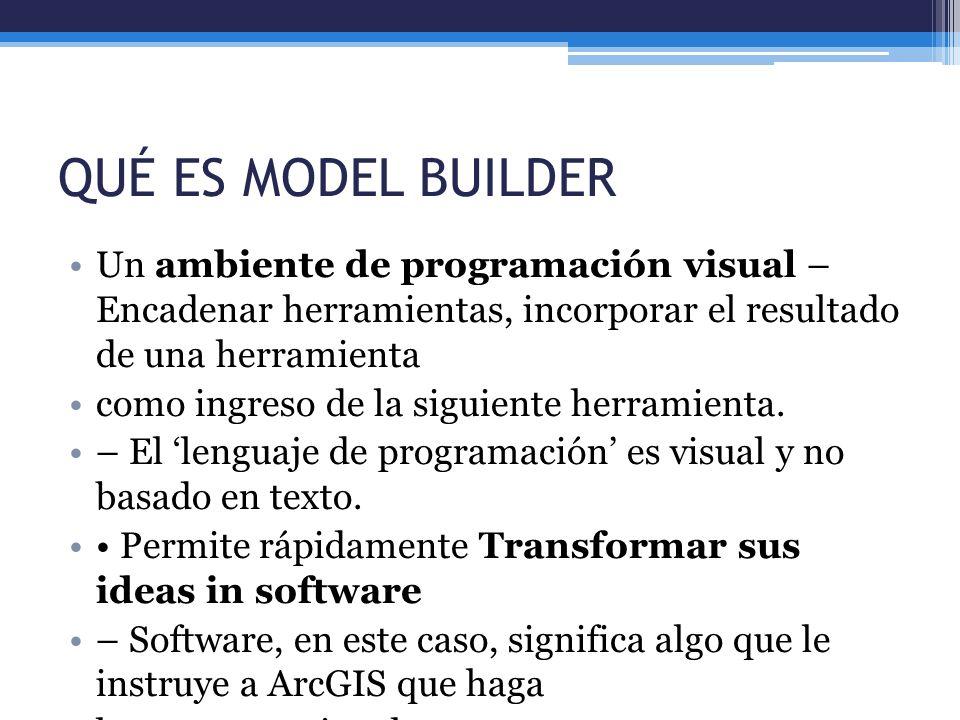 QUÉ ES MODEL BUILDER Un ambiente de programación visual – Encadenar herramientas, incorporar el resultado de una herramienta como ingreso de la siguie