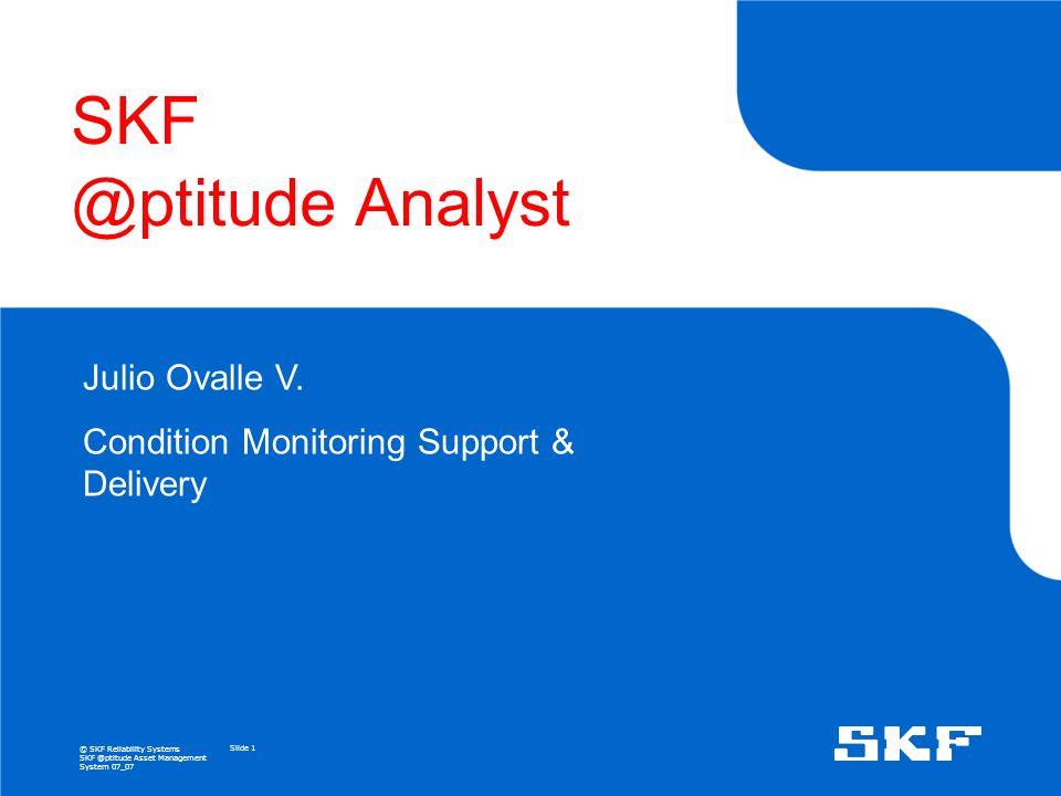 © SKF Reliability Systems SKF @ptitude Asset Management System 07_07 Slide 1 SKF @ptitude Analyst Julio Ovalle V.