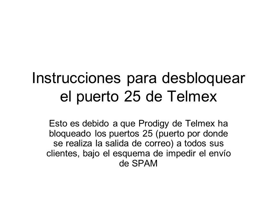 Instrucciones para desbloquear el puerto 25 de Telmex Esto es debido a que Prodigy de Telmex ha bloqueado los puertos 25 (puerto por donde se realiza