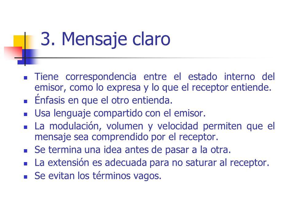 3. Mensaje claro Tiene correspondencia entre el estado interno del emisor, como lo expresa y lo que el receptor entiende. Énfasis en que el otro entie