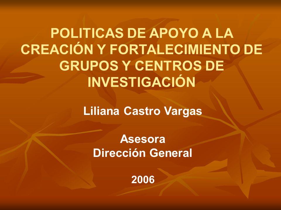POLITICAS DE APOYO A LA CREACIÓN Y FORTALECIMIENTO DE GRUPOS Y CENTROS DE INVESTIGACIÓN Liliana Castro Vargas Asesora Dirección General 2006