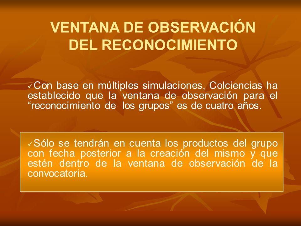 VENTANA DE OBSERVACIÓN DEL RECONOCIMIENTO Con base en múltiples simulaciones, Colciencias ha establecido que la ventana de observación para el reconocimiento de los grupos es de cuatro años.