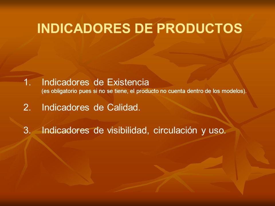 INDICADORES DE PRODUCTOS 1.Indicadores de Existencia (es obligatorio pues si no se tiene, el producto no cuenta dentro de los modelos).