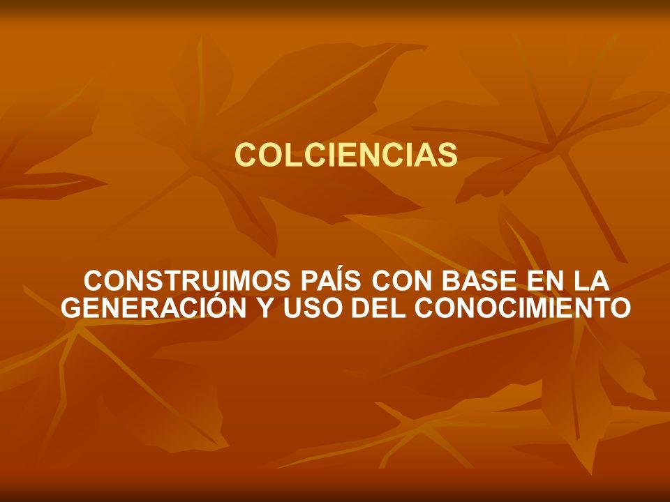 CONSTRUIMOS PAÍS CON BASE EN LA GENERACIÓN Y USO DEL CONOCIMIENTO COLCIENCIAS