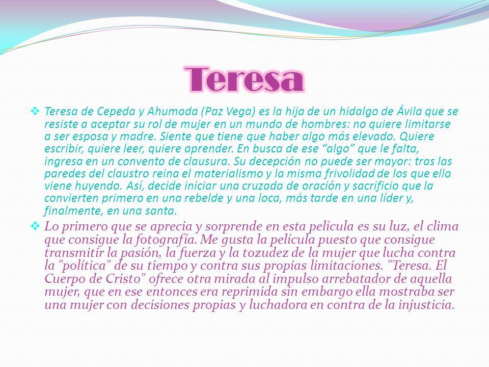 Teresa de Cepeda y Ahumada (Paz Vega) es la hija de un hidalgo de Ávila que se resiste a aceptar su rol de mujer en un mundo de hombres: no quiere lim