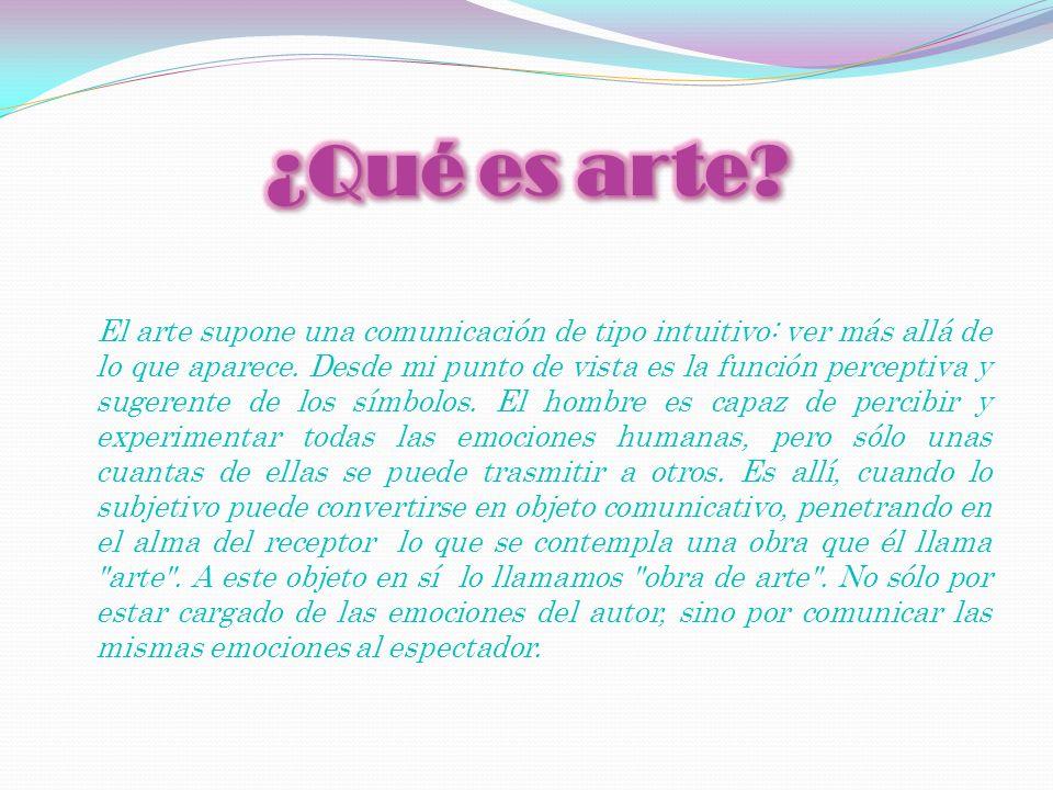 El arte supone una comunicación de tipo intuitivo: ver más allá de lo que aparece. Desde mi punto de vista es la función perceptiva y sugerente de los