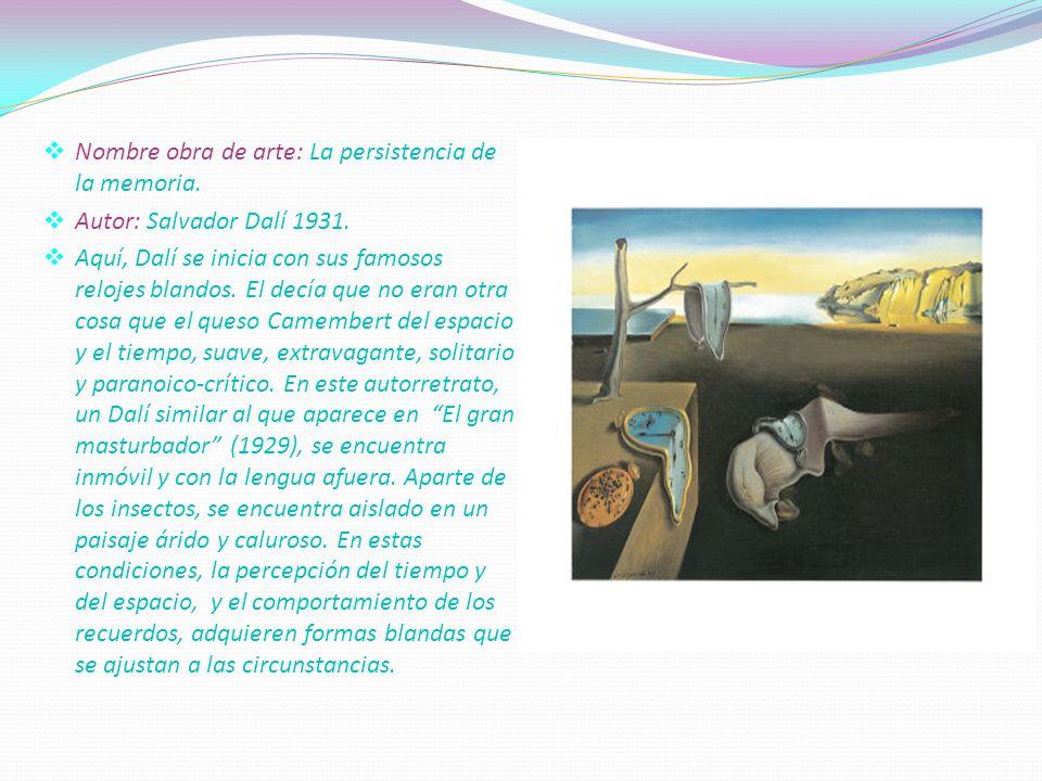 . Nombre obra de arte: La persistencia de la memoria. Autor: Salvador Dalí 1931. Aquí, Dalí se inicia con sus famosos relojes blandos. El decía que no