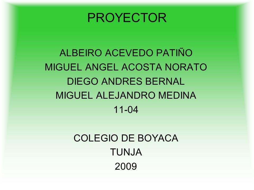 PROYECTOR ALBEIRO ACEVEDO PATIÑO MIGUEL ANGEL ACOSTA NORATO DIEGO ANDRES BERNAL MIGUEL ALEJANDRO MEDINA 11-04 COLEGIO DE BOYACA TUNJA 2009
