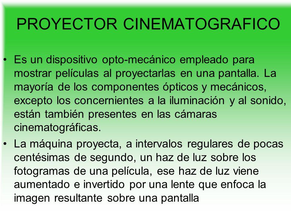 PROYECTOR CINEMATOGRAFICO Es un dispositivo opto-mecánico empleado para mostrar películas al proyectarlas en una pantalla. La mayoría de los component