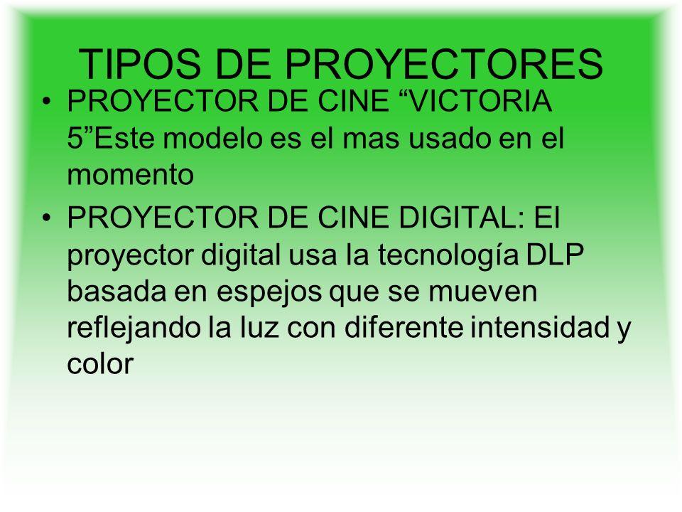 TIPOS DE PROYECTORES PROYECTOR DE CINE VICTORIA 5Este modelo es el mas usado en el momento PROYECTOR DE CINE DIGITAL: El proyector digital usa la tecnología DLP basada en espejos que se mueven reflejando la luz con diferente intensidad y color