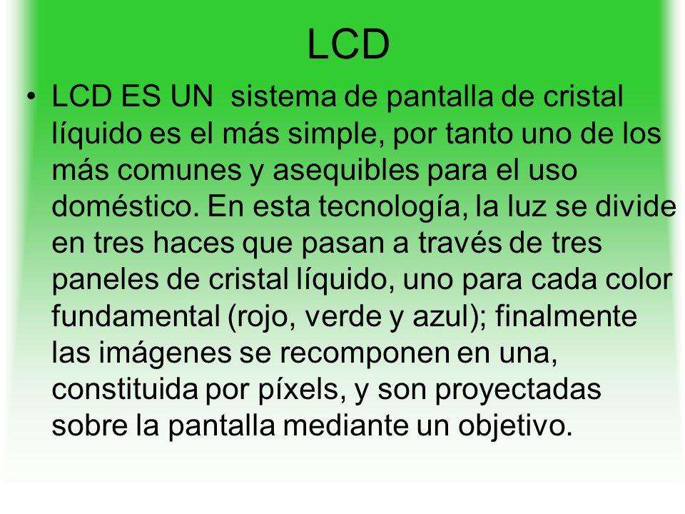 LCD LCD ES UN sistema de pantalla de cristal líquido es el más simple, por tanto uno de los más comunes y asequibles para el uso doméstico.