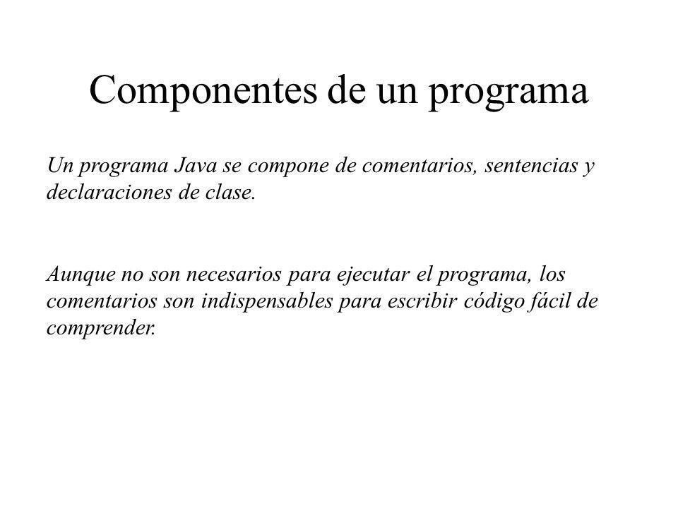Componentes de un programa Un programa Java se compone de comentarios, sentencias y declaraciones de clase. Aunque no son necesarios para ejecutar el