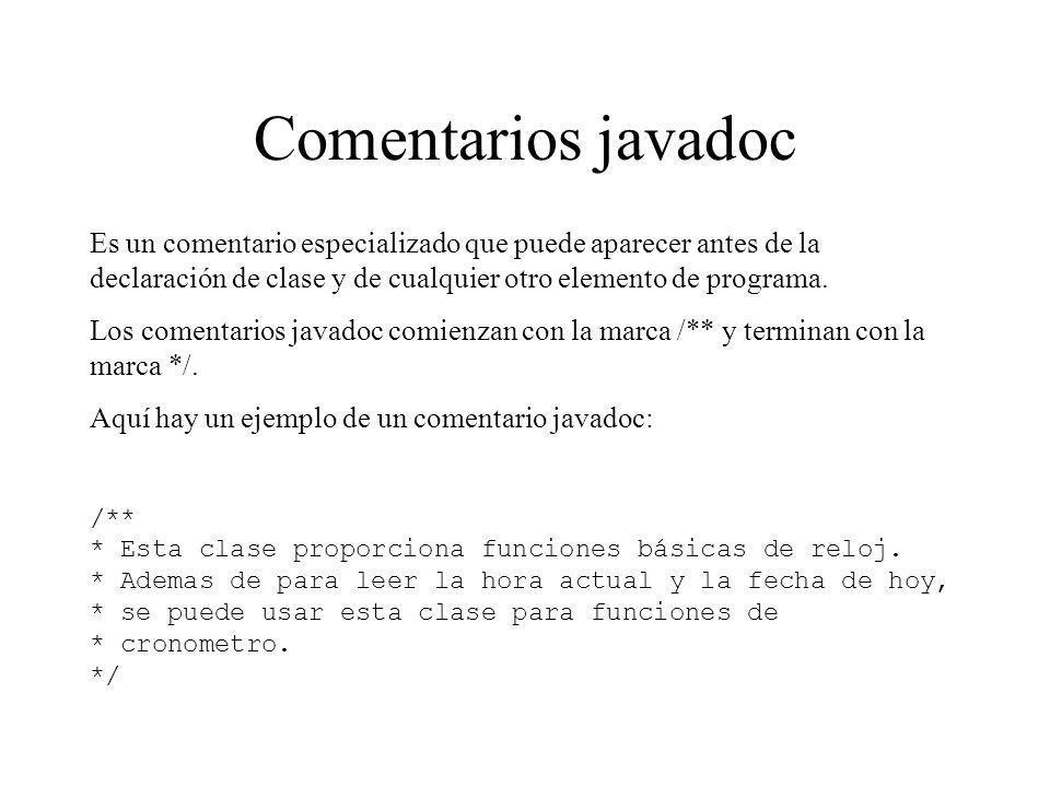 Comentarios javadoc Es un comentario especializado que puede aparecer antes de la declaración de clase y de cualquier otro elemento de programa. Los c