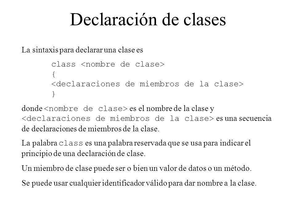 Declaración de clases La sintaxis para declarar una clase es class { } donde es el nombre de la clase y es una secuencia de declaraciones de miembros