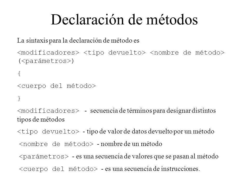 Declaración de métodos La sintaxis para la declaración de método es ( ) { } - secuencia de términos para designar distintos tipos de métodos - tipo de