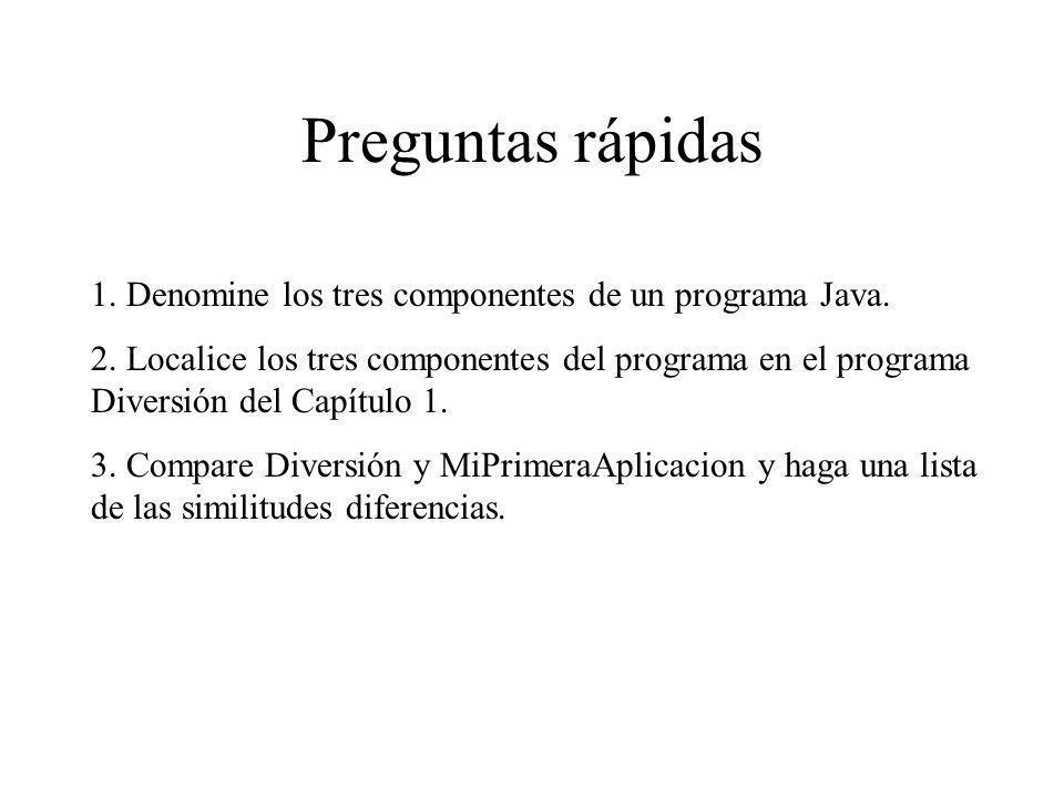 Preguntas rápidas 1. Denomine los tres componentes de un programa Java. 2. Localice los tres componentes del programa en el programa Diversión del Cap