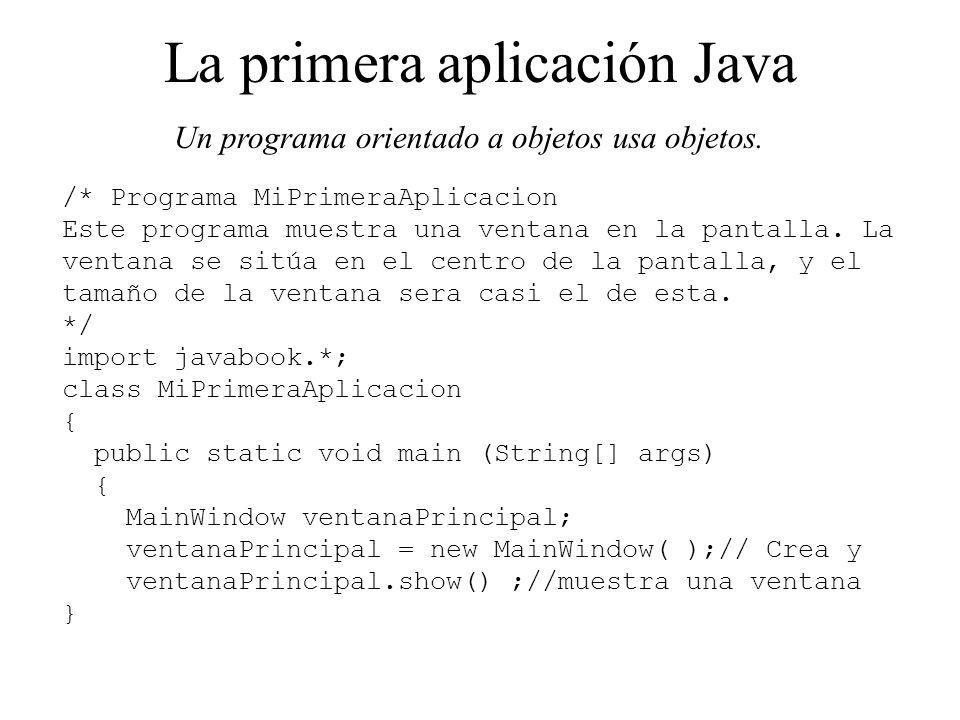 La primera aplicación Java Un programa orientado a objetos usa objetos. /* Programa MiPrimeraAplicacion Este programa muestra una ventana en la pantal