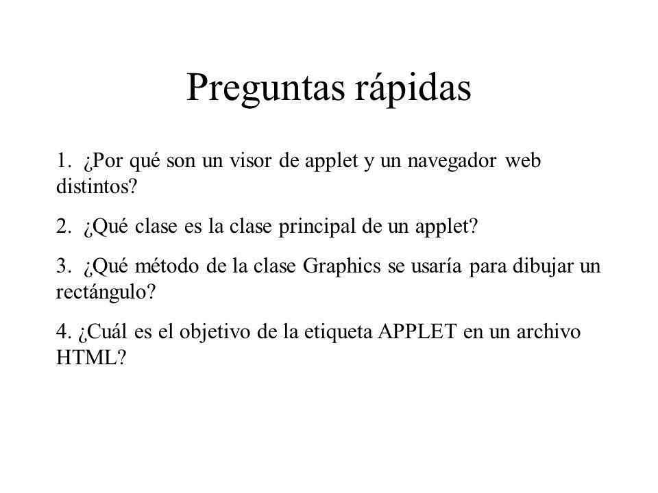 Preguntas rápidas 1. ¿Por qué son un visor de applet y un navegador web distintos? 2. ¿Qué clase es la clase principal de un applet? 3. ¿Qué método de