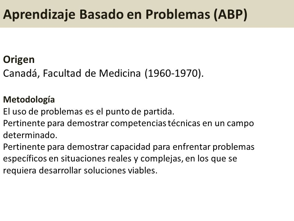 Aprendizaje Basado en Problemas (ABP) Origen Canadá, Facultad de Medicina (1960-1970). Metodología El uso de problemas es el punto de partida. Pertine