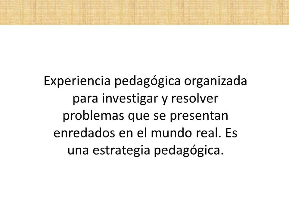 Experiencia pedagógica organizada para investigar y resolver problemas que se presentan enredados en el mundo real. Es una estrategia pedagógica.