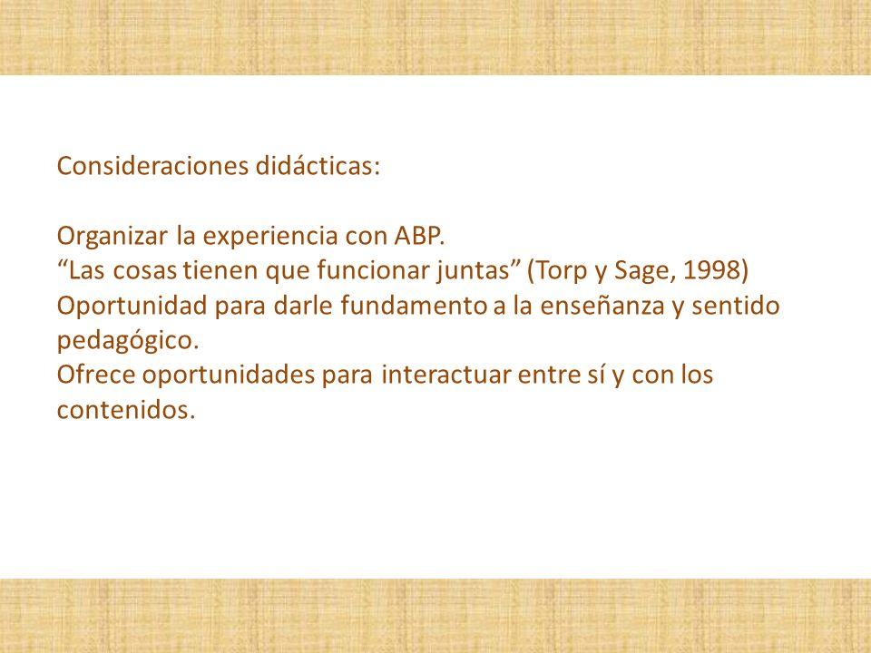 Consideraciones didácticas: Organizar la experiencia con ABP. Las cosas tienen que funcionar juntas (Torp y Sage, 1998) Oportunidad para darle fundame