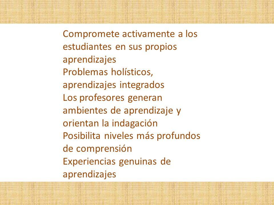 Compromete activamente a los estudiantes en sus propios aprendizajes Problemas holísticos, aprendizajes integrados Los profesores generan ambientes de