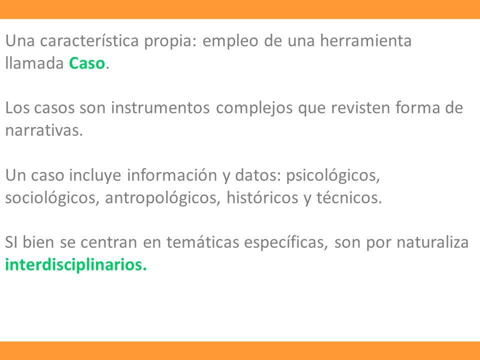 Una característica propia: empleo de una herramienta llamada Caso. Los casos son instrumentos complejos que revisten forma de narrativas. Un caso incl