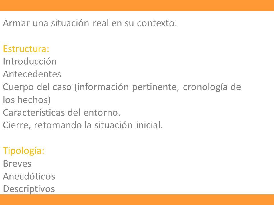 Armar una situación real en su contexto. Estructura: Introducción Antecedentes Cuerpo del caso (información pertinente, cronología de los hechos) Cara