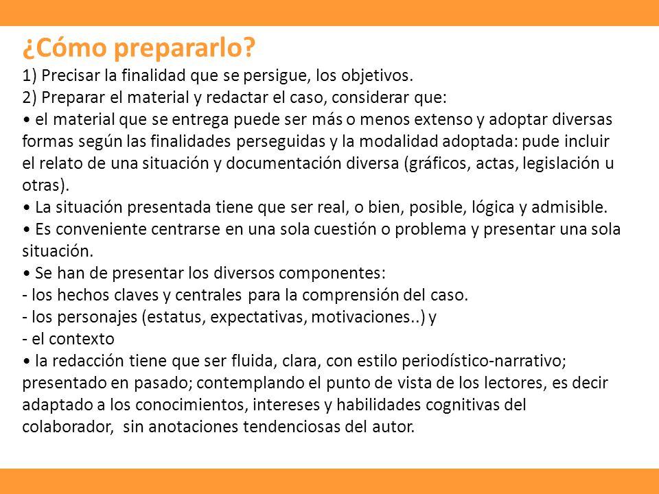 ¿Cómo prepararlo? 1) Precisar la finalidad que se persigue, los objetivos. 2) Preparar el material y redactar el caso, considerar que: el material que