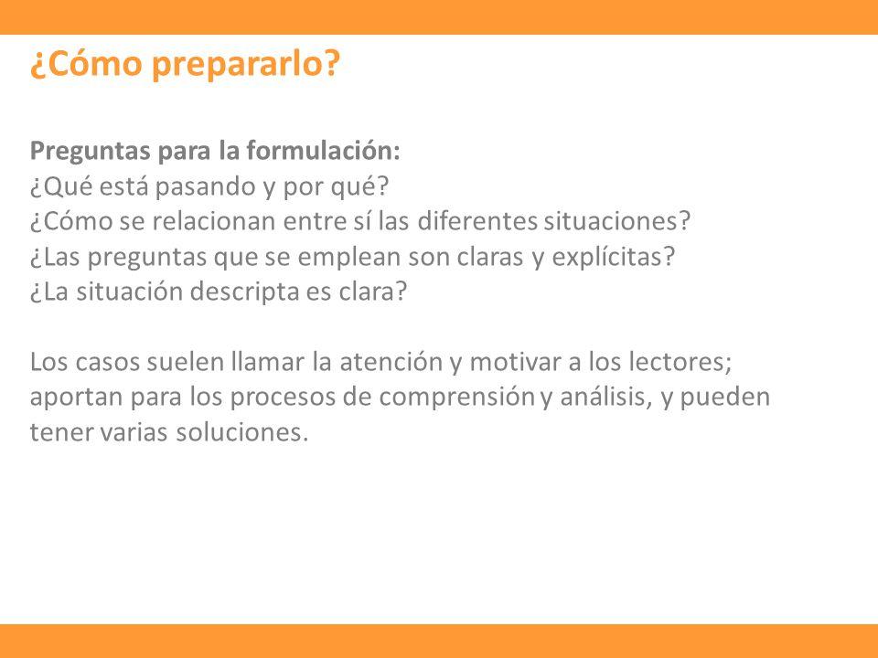 ¿Cómo prepararlo? Preguntas para la formulación: ¿Qué está pasando y por qué? ¿Cómo se relacionan entre sí las diferentes situaciones? ¿Las preguntas