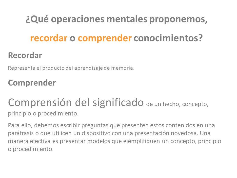 ¿Qué operaciones mentales proponemos, recordar o comprender conocimientos? Recordar Representa el producto del aprendizaje de memoria. Comprender Comp