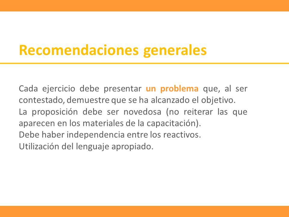 Recomendaciones generales Cada ejercicio debe presentar un problema que, al ser contestado, demuestre que se ha alcanzado el objetivo. La proposición