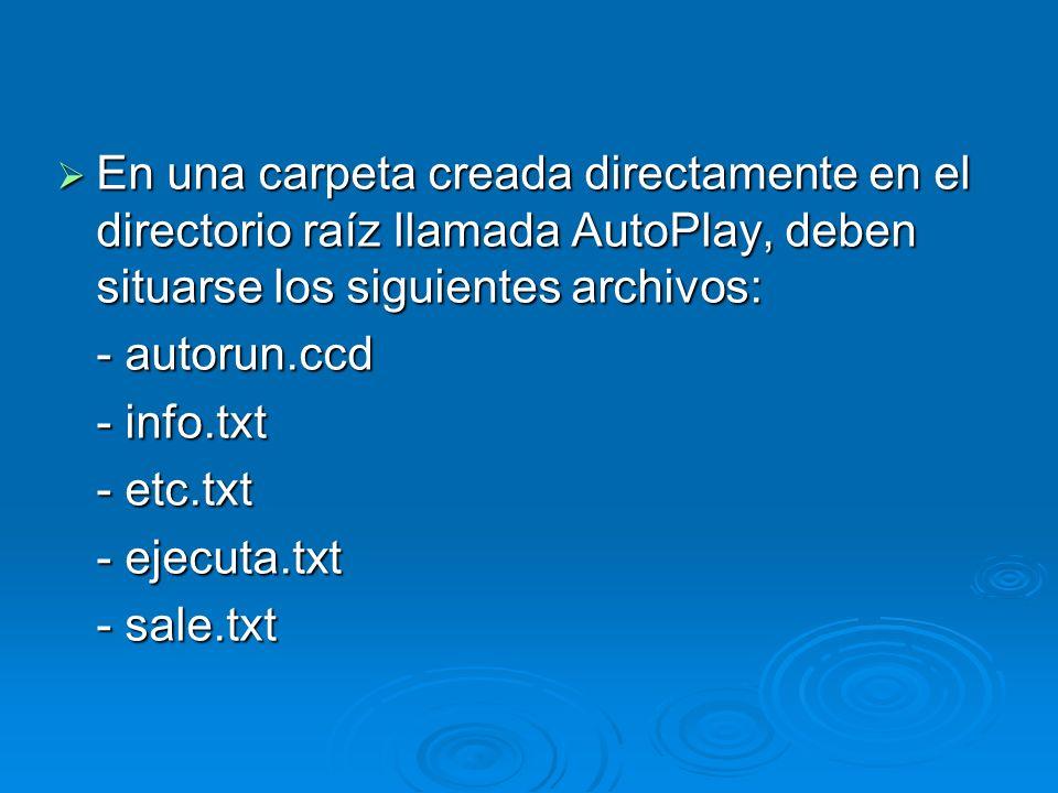 En una carpeta creada directamente en el directorio raíz llamada AutoPlay, deben situarse los siguientes archivos: En una carpeta creada directamente en el directorio raíz llamada AutoPlay, deben situarse los siguientes archivos: - autorun.ccd - info.txt - etc.txt - ejecuta.txt - sale.txt