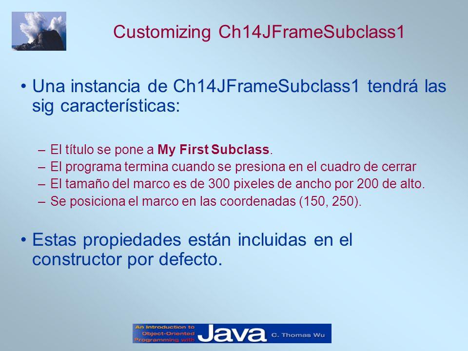 Customizing Ch14JFrameSubclass1 Una instancia de Ch14JFrameSubclass1 tendrá las sig características: –El título se pone a My First Subclass. –El progr