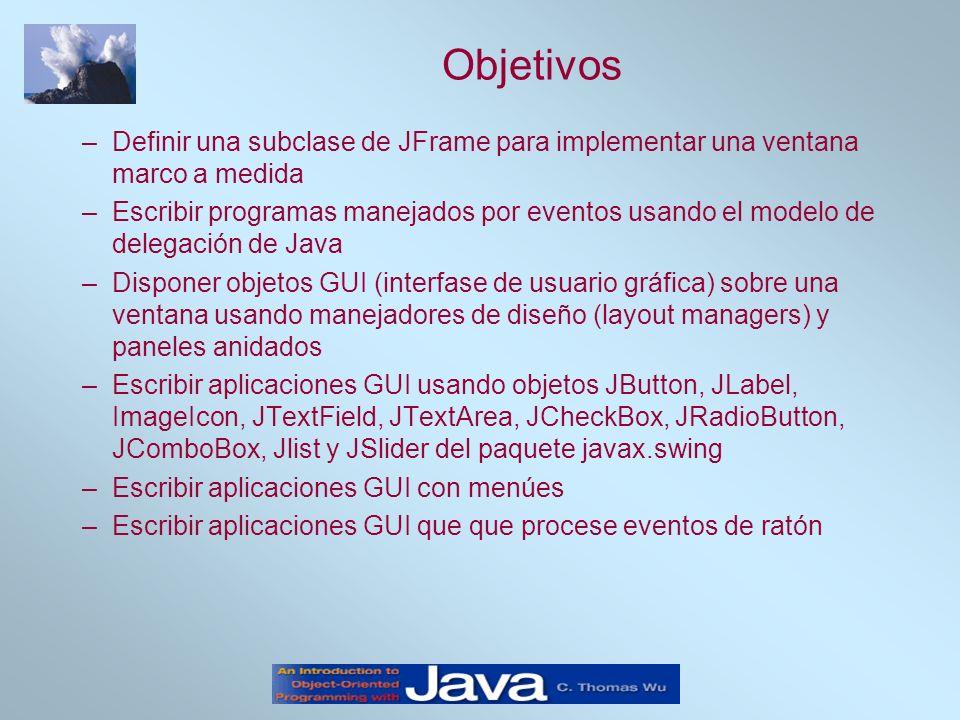 Objetivos –Definir una subclase de JFrame para implementar una ventana marco a medida –Escribir programas manejados por eventos usando el modelo de delegación de Java –Disponer objetos GUI (interfase de usuario gráfica) sobre una ventana usando manejadores de diseño (layout managers) y paneles anidados –Escribir aplicaciones GUI usando objetos JButton, JLabel, ImageIcon, JTextField, JTextArea, JCheckBox, JRadioButton, JComboBox, Jlist y JSlider del paquete javax.swing –Escribir aplicaciones GUI con menúes –Escribir aplicaciones GUI que que procese eventos de ratón