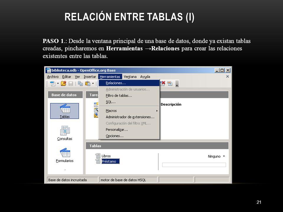 RELACIÓN ENTRE TABLAS (I) 21 PASO 1.: Desde la ventana principal de una base de datos, donde ya existan tablas creadas, pincharemos en Herramientas Relaciones para crear las relaciones existentes entre las tablas.
