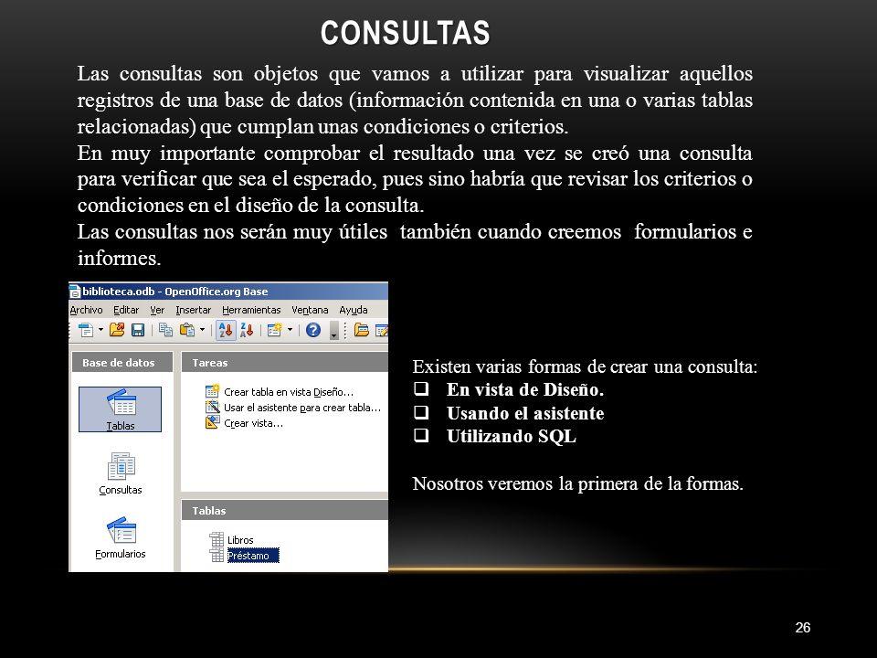 CONSULTAS 26 Las consultas son objetos que vamos a utilizar para visualizar aquellos registros de una base de datos (información contenida en una o varias tablas relacionadas) que cumplan unas condiciones o criterios.