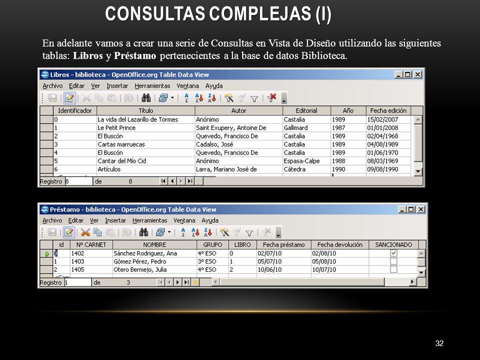 CONSULTAS COMPLEJAS (I) 32 En adelante vamos a crear una serie de Consultas en Vista de Diseño utilizando las siguientes tablas: Libros y Préstamo pertenecientes a la base de datos Biblioteca.