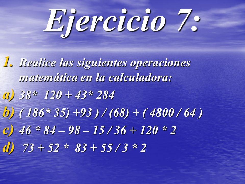 Ejercicio 7: 1. Realice las siguientes operaciones matemática en la calculadora: a) 38* 120 + 43* 284 b) ( 186* 35) +93 ) / (68) + ( 4800 / 64 ) c) 46