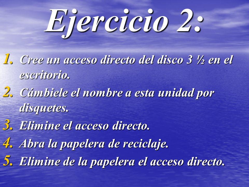 Ejercicio 2: 1. Cree un acceso directo del disco 3 ½ en el escritorio. 2. Cámbiele el nombre a esta unidad por disquetes. 3. Elimine el acceso directo